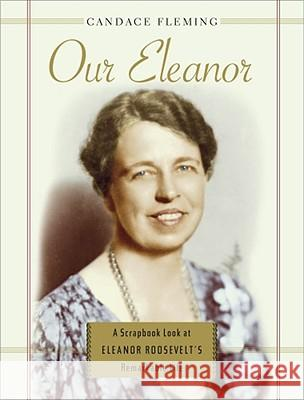 Our Eleanor: A Scrapbook Look at Eleanor Roosevelt's Remarkable Life Candace Fleming 9780689865442