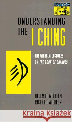 Understanding the I Ching: The Wilhelm Lectures on the Book of Changes Hellmut Wilhelm Irene Eber C. F. Baynes 9780691001715