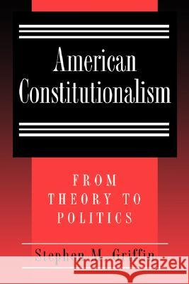 American Constitutionalism : From Theory to Politics Stephen M. Griffin 9780691002408