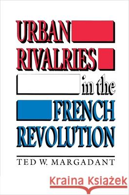 Urban Rivalries in the French Revolution Ted W. Margadant 9780691008912