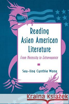 Reading Asian American Literature: From Necessity to Extravagance Sau-Ling Cynthia Wong Sau-Ling C. Wong 9780691015415