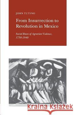 From Insurrection to Revolution in Mexico: Social Bases of Agrarian Violence, 1750-1940 John Tutino 9780691022949 Princeton University Press