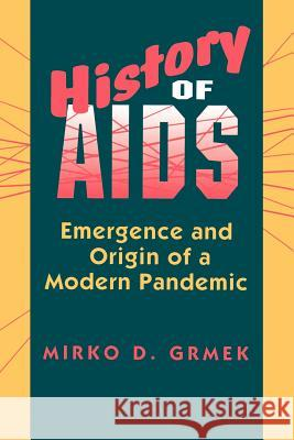 History of AIDS: Emergence and Origin of a Modern Pandemic Mirko D. Grmek Russell C. Maulitz Jacalyn Duffin 9780691024776