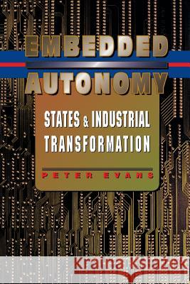 Embedded Autonomy: States and Industrial Transformation Peter Evans 9780691037363