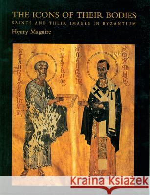 The Icons of Their Bodies: Saints and Their Images in Byzantium Henry Maguire 9780691050072