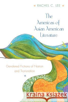 The Americas of Asian American Literature: Gendered Fictions of Nation and Transnation Rachel Lee 9780691059617