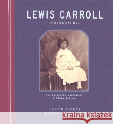 Lewis Carroll, Photographer: The Princeton University Library Albums Roger Taylor Edward Wakeling Peter C. Bunnell 9780691074436