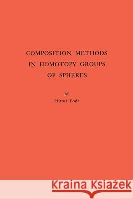 Composition Methods in Homotopy Groups of Spheres. (AM-49), Volume 49 Hirosi Toda 9780691095868