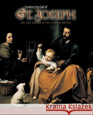 Creating the Cult of St. Joseph: Art and Gender in the Spanish Empire Charlene Villasenor Black 9780691096315
