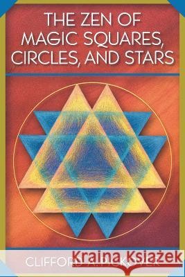 The Zen of Magic Squares, Circles, and Stars: An Exhibition of Surprising Structures Across Dimensions Clifford A. Pickover 9780691115979