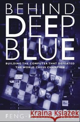 Behind Deep Blue: Building the Computer That Defeated the World Chess Champion Feng-Hsiung Hsu Feng-Hsiung Hsu 9780691118185