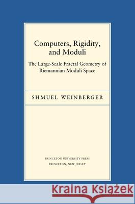 Computers, Rigidity, and Moduli : The Large-Scale Fractal Geometry of Riemannian Moduli Space Shmuel Weinberger 9780691118895