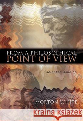 From a Philosophical Point of View: Selected Studies Morton Gabriel White 9780691119595 Princeton University Press