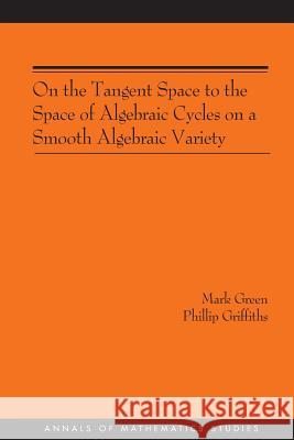 On the Tangent Space to the Space of Algebraic Cycles on a Smooth Algebraic Variety. (Am-157) Mark Green Phillip A. Griffiths Phillip A. Griffiths 9780691120447