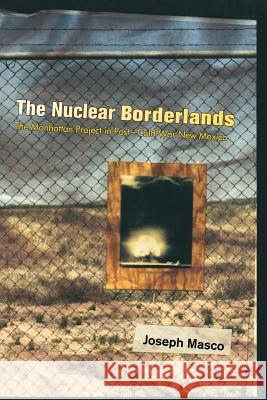 The Nuclear Borderlands: The Manhattan Project in Post-Cold War New Mexico Joseph Masco 9780691120775
