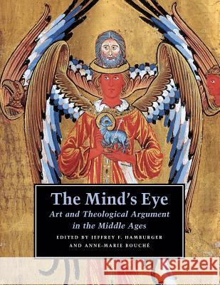 The Mind's Eye: Art and Theological Argument in the Middle Ages Jeffrey F. Hamburger Anne-Marie Bouche 9780691124766