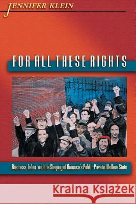 For All These Rights : Business, Labor, and the Shaping of America's Public-Private Welfare State Jennifer Klein 9780691126050