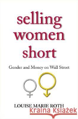 Selling Women Short: Gender Inequality on Wall Street Louise Marie Roth 9780691126432
