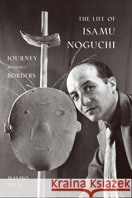 The Life of Isamu Noguchi: Journey Without Borders Masayo Duus Peter Duus 9780691127828
