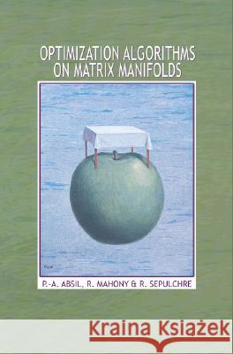 Optimization Algorithms on Matrix Manifolds P. a. Absil Robert Mahony Rodolphe Sepulchre 9780691132983