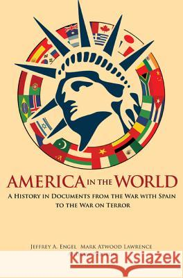 America in the World : A History in Documents from the War with Spain to the War on Terror Jeffery A Engel   9780691133355