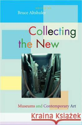 Collecting the New: Museums and Contemporary Art Bruce Altshuler 9780691133737