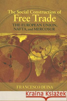 The Social Construction of Free Trade: The European Union, Nafta, and Mercosur Francesco Duina 9780691133782