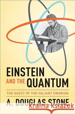 Einstein and the Quantum: The Quest of the Valiant Swabian A Douglas Stone 9780691139685 0