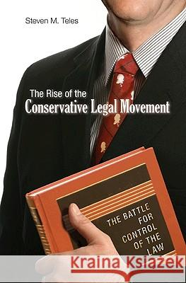 The Rise of the Conservative Legal Movement: The Battle for Control of the Law Steven M. Teles 9780691146256