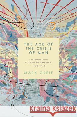 The Age of the Crisis of Man: Thought and Fiction in America, 1933-1973 Mark Greif   9780691146393
