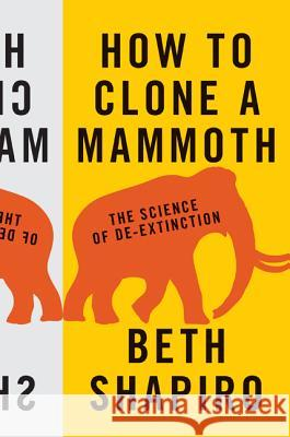 How to Clone a Mammoth : The Science of De-Extinction Beth Shapiro 9780691157054