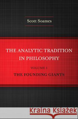 The Analytic Tradition in Philosophy, Volume 1 : The Founding Giants Scott Soames 9780691160023
