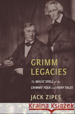 Grimm Legacies: The Magic Spell of the Grimms' Folk and Fairy Tales Jack Zipes 9780691160580