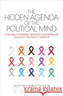 The Hidden Agenda of the Political Mind: How Self-Interest Shapes Our Opinions and Why We Won't Admit It Jason Weeden Robert Kurzban 9780691161112