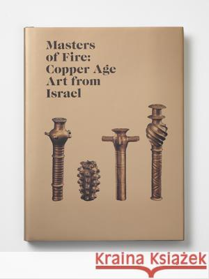 Masters of Fire: Copper Age Art from Israel Michael Sebbane Osnat Misch-Brandl Daniel M. Master 9780691162867