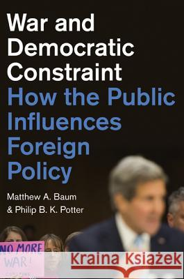 War and Democratic Constraint: How the Public Influences Foreign Policy Baum, Matthew; Potter, Philip 9780691164984
