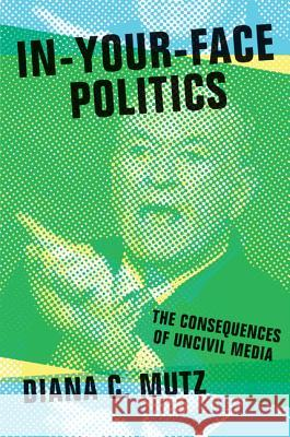 In-Your-Face Politics: The Consequences of Uncivil Media Muntz, Diana 9780691165110