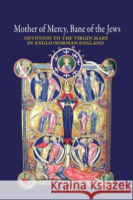 Mother of Mercy, Bane of the Jews: Devotion to the Virgin Mary in Anglo-Norman England Kati Ihnat 9780691169538