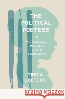 The Political Poetess: Victorian Femininity, Race, and the Legacy of Separate Spheres Tricia Lootens 9780691170312