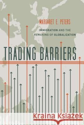 Trading Barriers: Immigration and the Remaking of Globalization Peters, Margaret E. 9780691174471