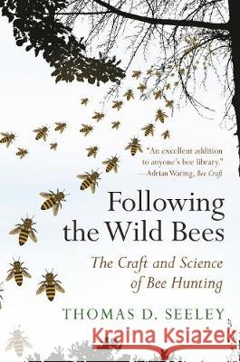 Following the Wild Bees: The Craft and Science of Bee Hunting Thomas D. Seeley 9780691191409