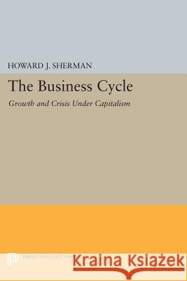 The Business Cycle: Growth and Crisis Under Capitalism Howard J. Sherman 9780691607146 Princeton University Press