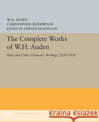 The Complete Works of W.H. Auden: Plays and Other Dramatic Writings, 1928-1938 W. H. Auden Christopher Isherwood Edward Mendelson 9780691609317 Princeton University Press