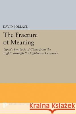 The Fracture of Meaning: Japan's Synthesis of China from the Eighth Through the Eighteenth Centuries David Pollack 9780691610603 Princeton University Press
