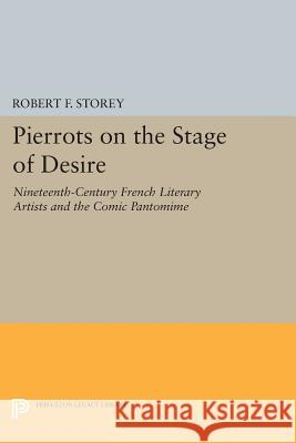 Pierrots on the Stage of Desire: Nineteenth-Century French Literary Artists and the Comic Pantomime Storey, Rf 9780691611808