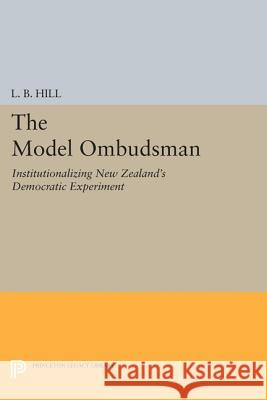 The Model Ombudsman: Institutionalizing New Zealand's Democratic Experiment L. B. Hill 9780691616827