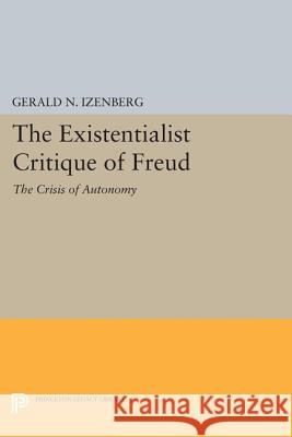 The Existentialist Critique of Freud: The Crisis of Autonomy Gerald N. Izenberg 9780691616957