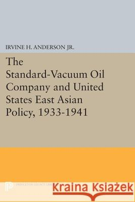 The Standard-Vacuum Oil Company and United States East Asian Policy, 1933-1941 Irvine H. Anderso 9780691617800