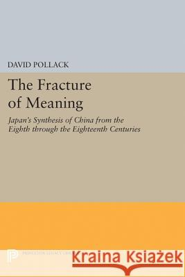 The Fracture of Meaning: Japan's Synthesis of China from the Eighth Through the Eighteenth Centuries David Pollack 9780691629858 Princeton University Press