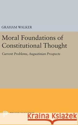 Moral Foundations of Constitutional Thought: Current Problems, Augustinian Prospects Graham Walker 9780691632650 Princeton University Press
